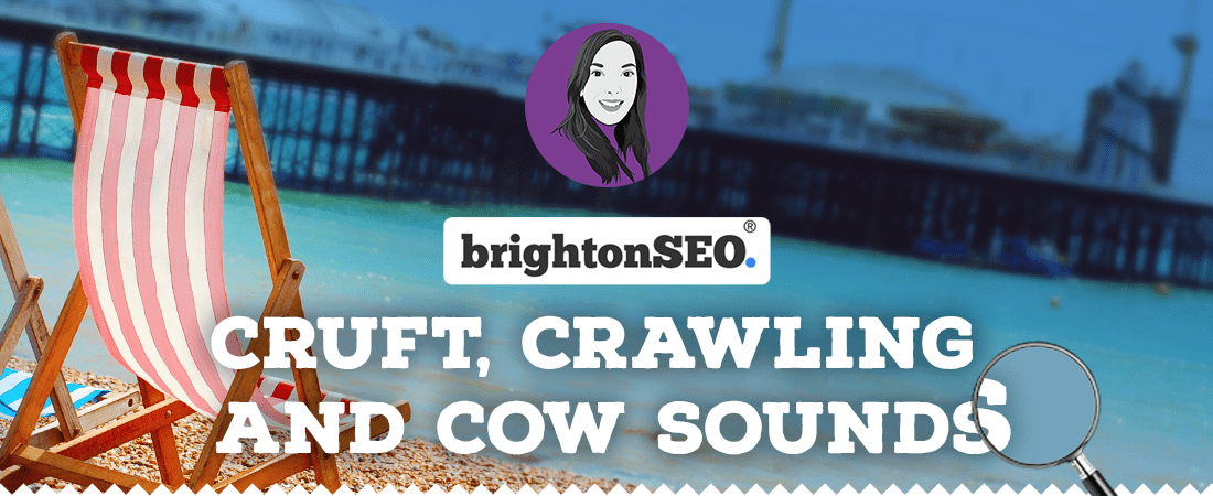 Cruft, crawling and cow sounds at Brighton SEO